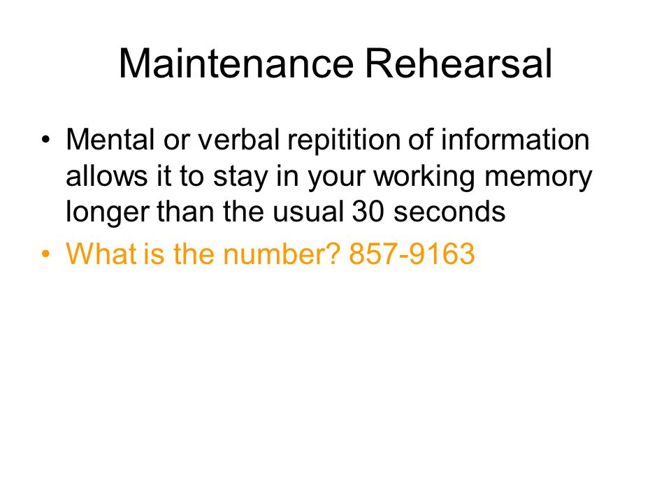 Maintenance Rehearsal Mental or verbal repitition of information allows it to stay in your working memory longer than the usual 30 seconds What is the