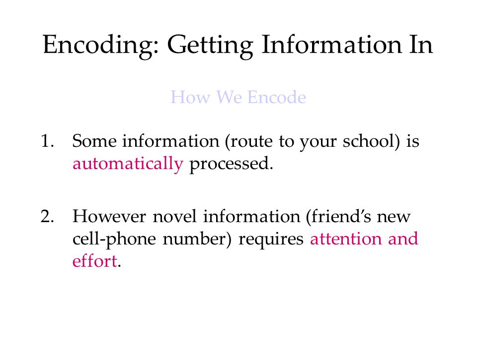 Encoding: Getting Information In How We Encode 1.Some information (route to your school) is automatically processed. 2.However novel information (frie