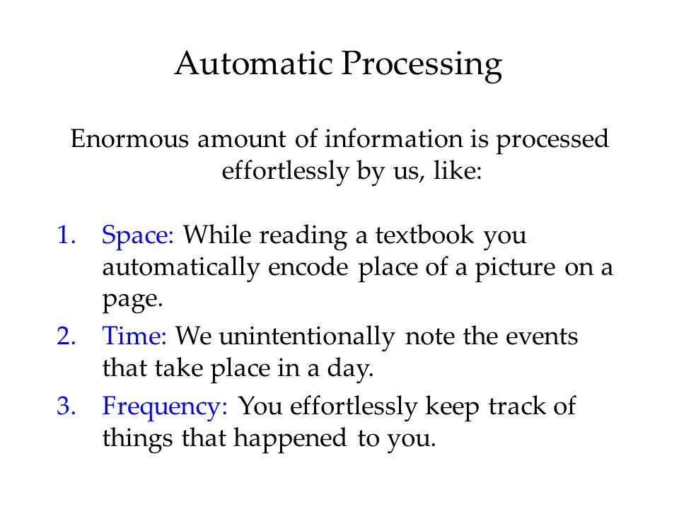 Automatic Processing Enormous amount of information is processed effortlessly by us, like: 1.Space: While reading a textbook you automatically encode