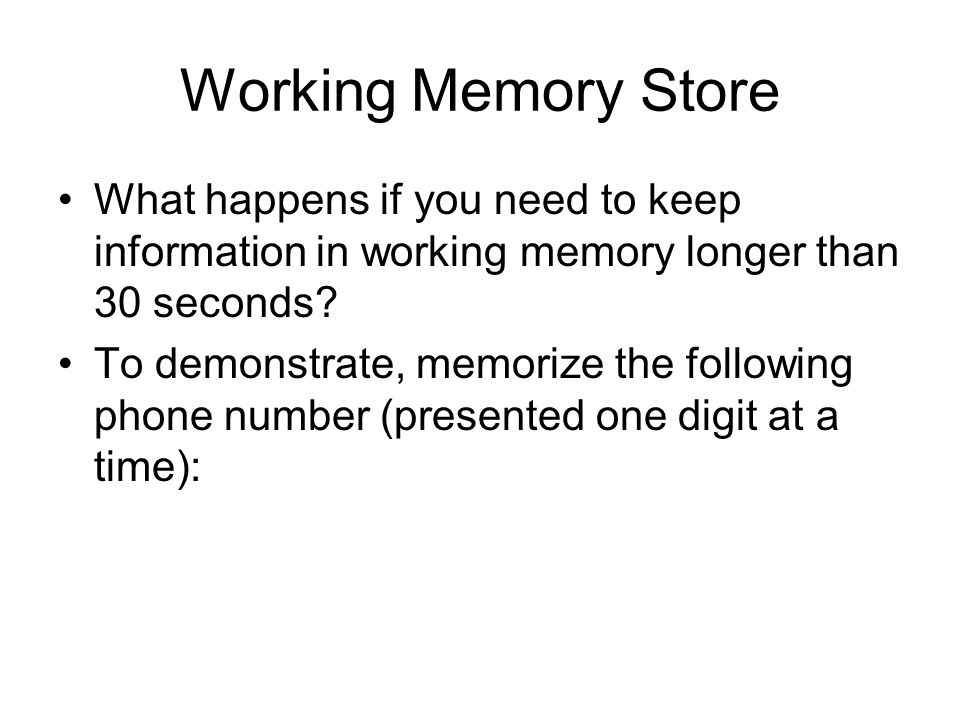 Working Memory Store What happens if you need to keep information in working memory longer than 30 seconds? To demonstrate, memorize the following pho