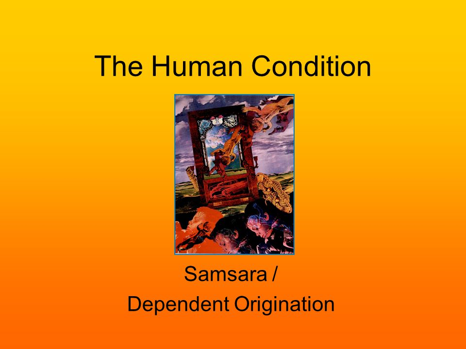 The Human Condition Samsara / Dependent Origination