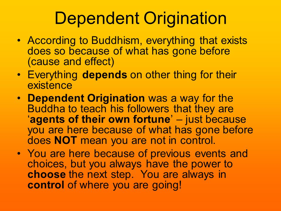Dependent Origination According to Buddhism, everything that exists does so because of what has gone before (cause and effect) Everything depends on other thing for their existence Dependent Origination was a way for the Buddha to teach his followers that they are 'agents of their own fortune' – just because you are here because of what has gone before does NOT mean you are not in control.
