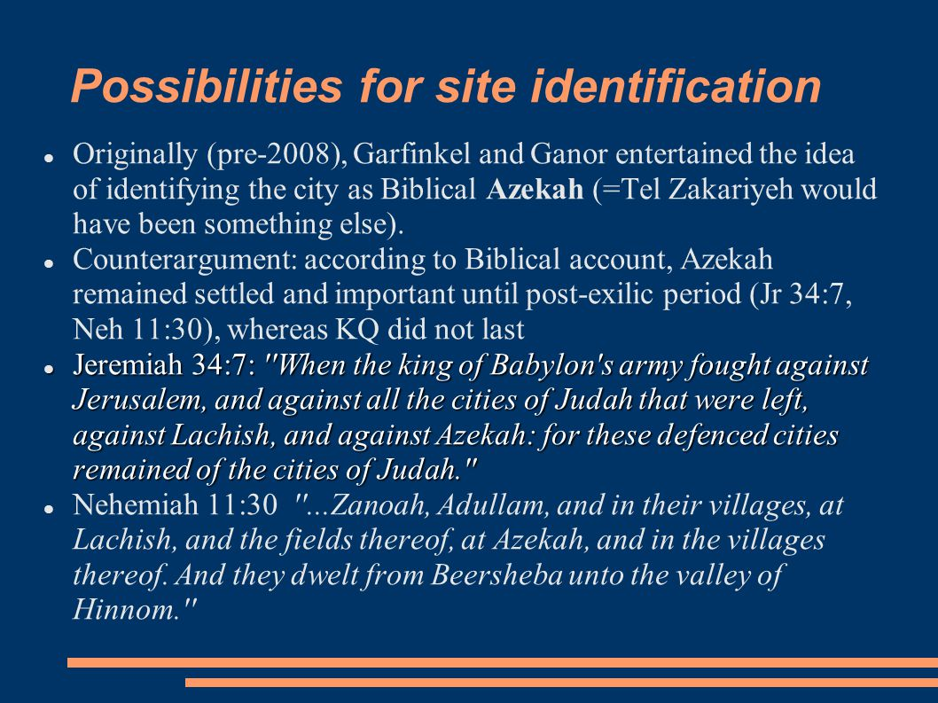 Possibilities for site identification Originally (pre-2008), Garfinkel and Ganor entertained the idea of identifying the city as Biblical Azekah (=Tel