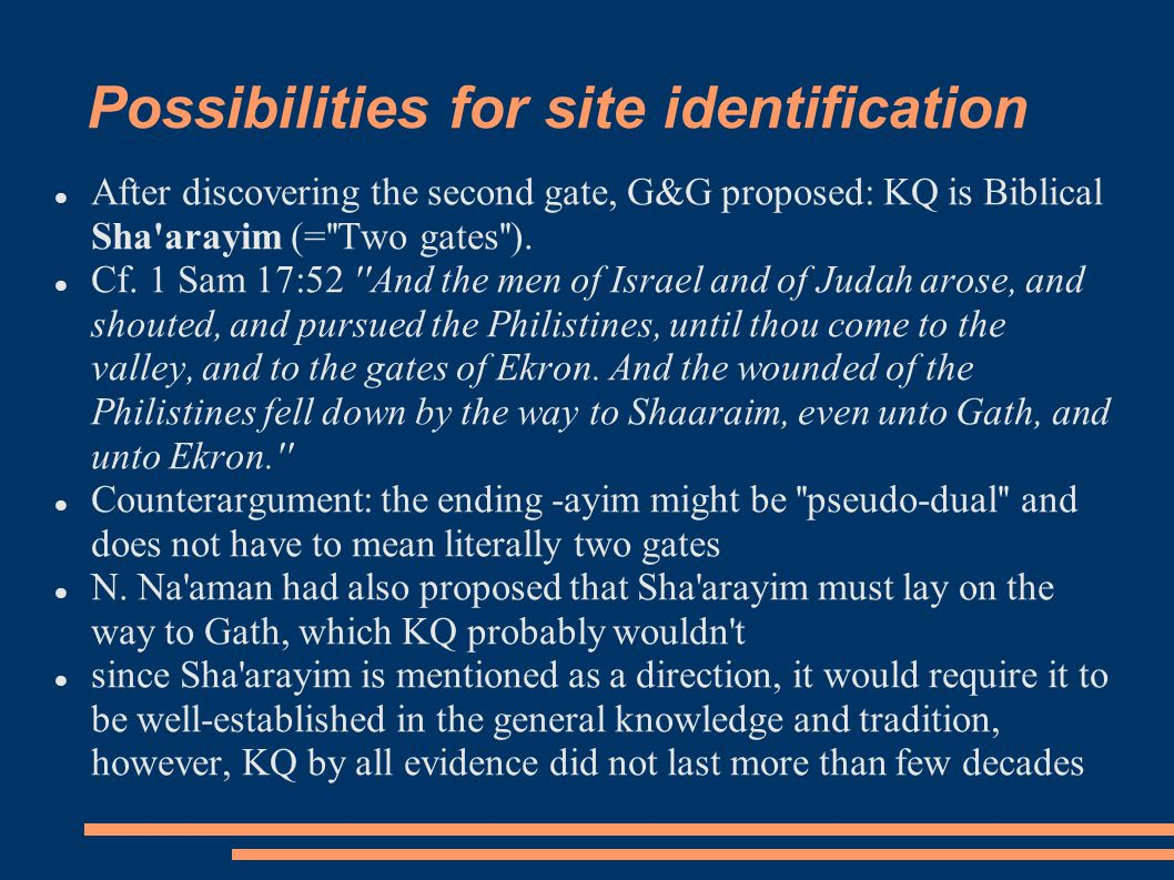 Possibilities for site identification After discovering the second gate, G&G proposed: KQ is Biblical Sha'arayim (=''Two gates''). Cf. 1 Sam 17:52 ''A