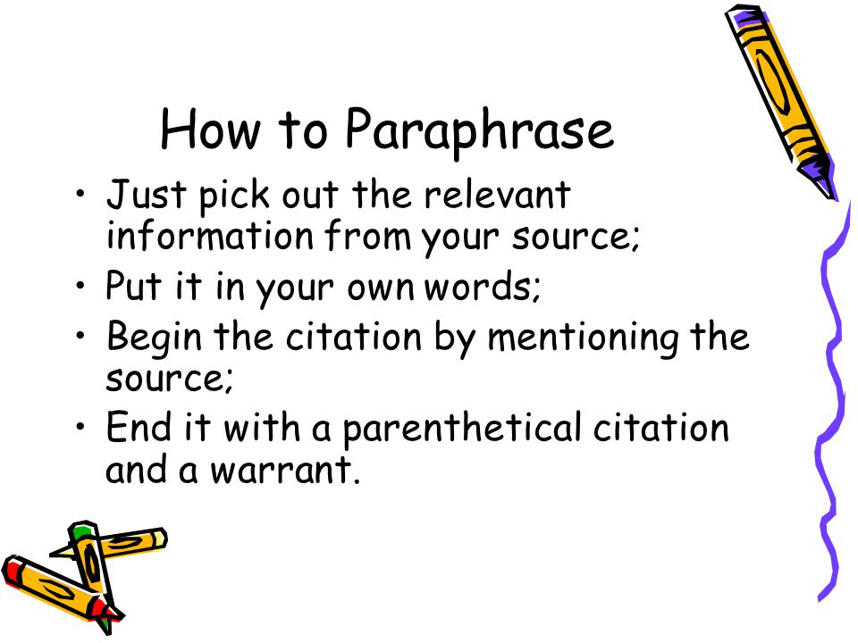 How to Paraphrase Just pick out the relevant information from your source; Put it in your own words; Begin the citation by mentioning the source; End it with a parenthetical citation and a warrant.