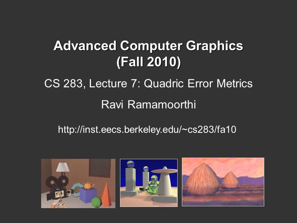 Advanced Computer Graphics (Fall 2010) CS 283, Lecture 7: Quadric Error Metrics Ravi Ramamoorthi http://inst.eecs.berkeley.edu/~cs283/fa10