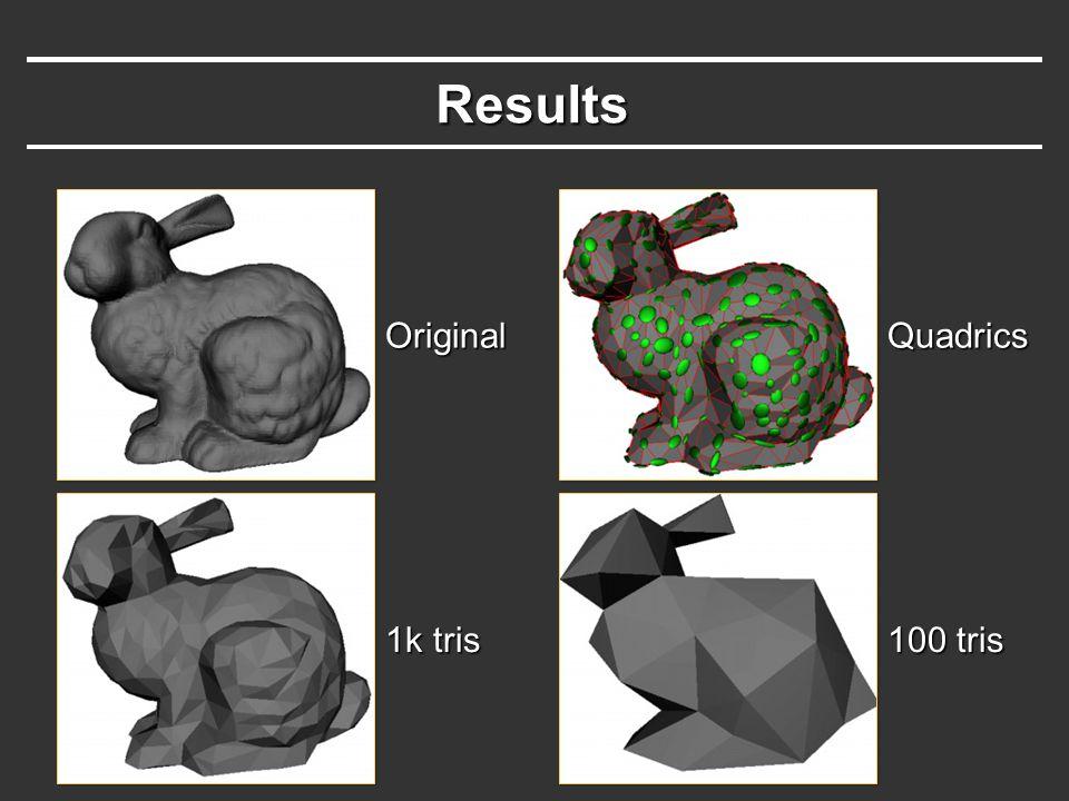Results Original 1k tris 100 tris Quadrics