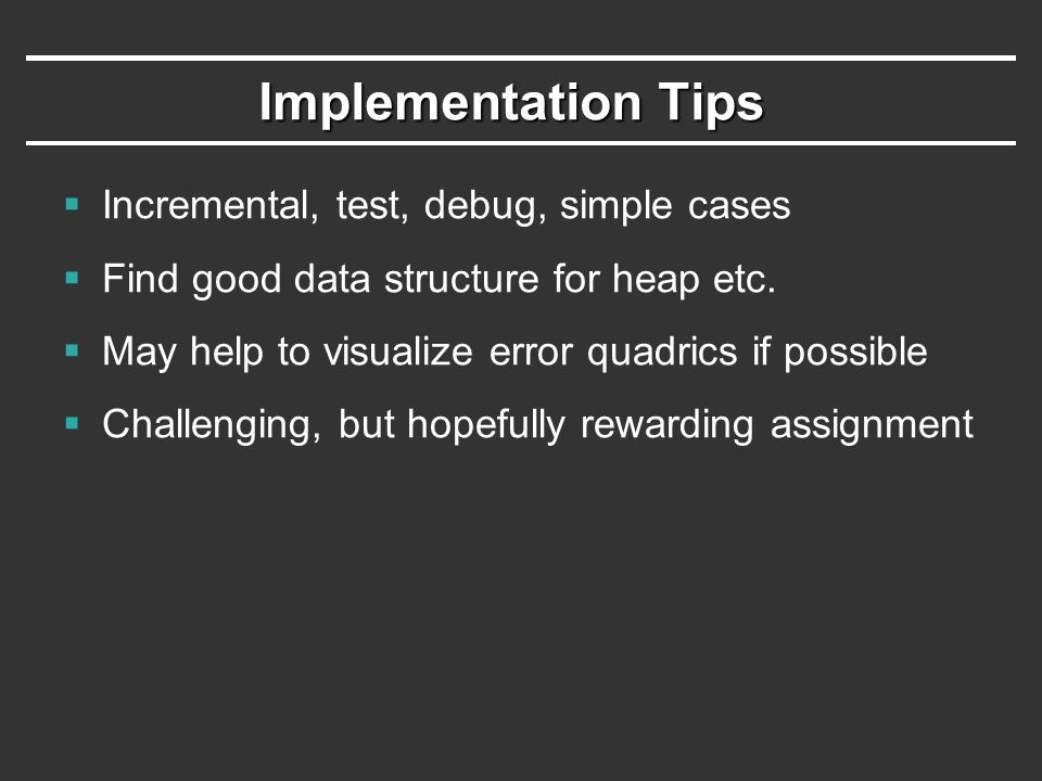 Implementation Tips  Incremental, test, debug, simple cases  Find good data structure for heap etc.