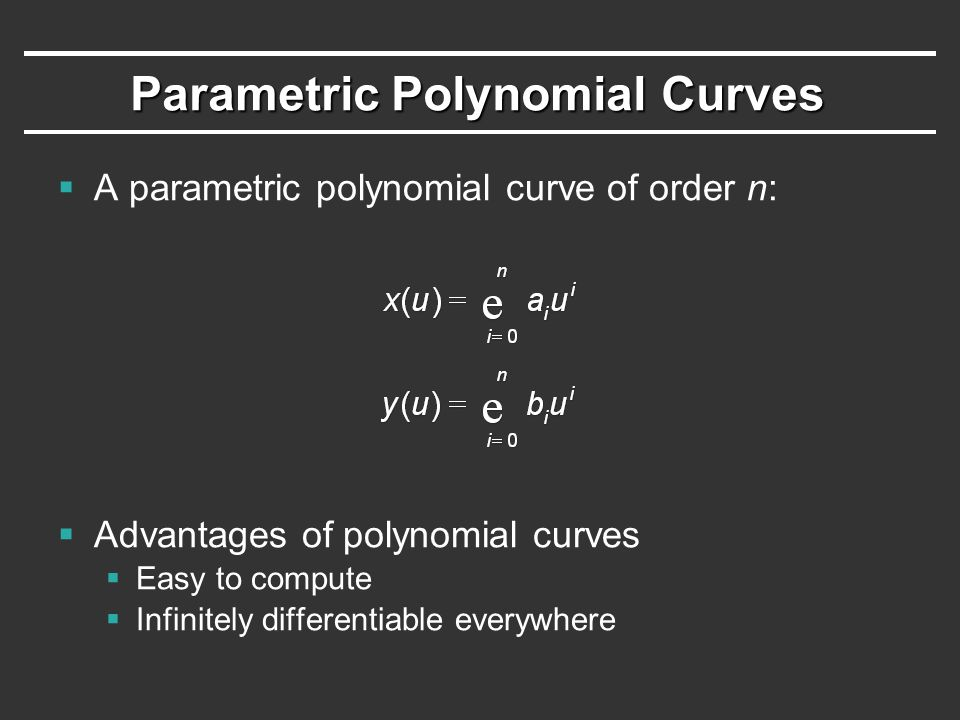 Parametric Polynomial Curves  A parametric polynomial curve of order n:  Advantages of polynomial curves  Easy to compute  Infinitely differentiable everywhere
