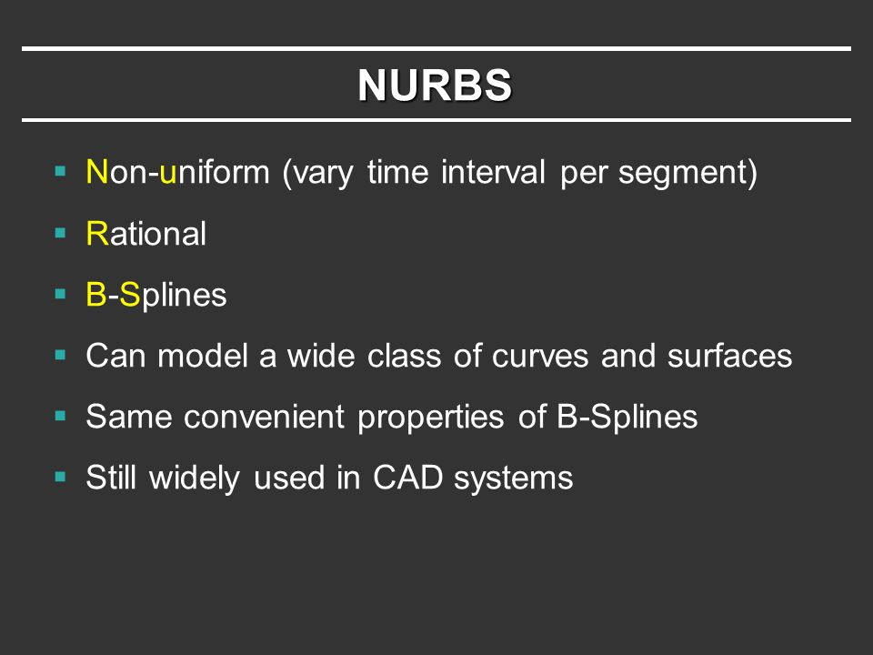 NURBS  Non-uniform (vary time interval per segment)  Rational  B-Splines  Can model a wide class of curves and surfaces  Same convenient properties of B-Splines  Still widely used in CAD systems
