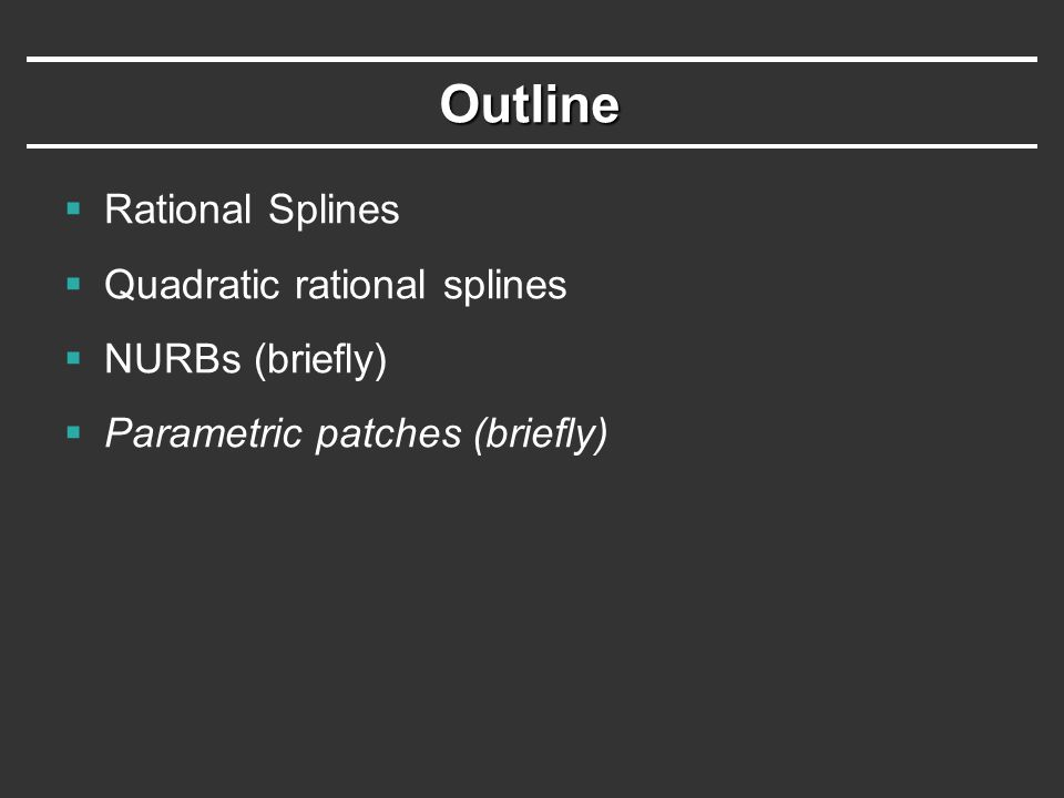 Outline  Rational Splines  Quadratic rational splines  NURBs (briefly)  Parametric patches (briefly)