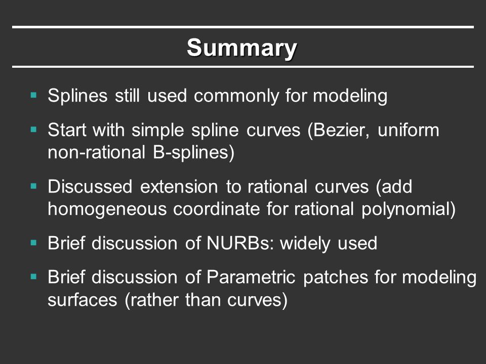 Summary  Splines still used commonly for modeling  Start with simple spline curves (Bezier, uniform non-rational B-splines)  Discussed extension to rational curves (add homogeneous coordinate for rational polynomial)  Brief discussion of NURBs: widely used  Brief discussion of Parametric patches for modeling surfaces (rather than curves)