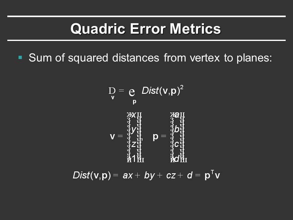 Quadric Error Metrics  Common mathematical trick: quadratic form = symmetric matrix Q multiplied twice by a vector