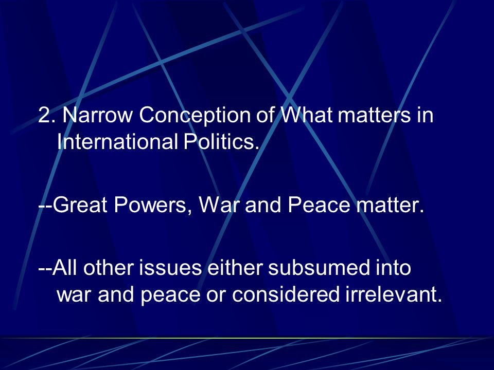 2. Narrow Conception of What matters in International Politics. --Great Powers, War and Peace matter. --All other issues either subsumed into war and