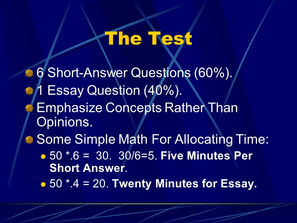 The Test 6 Short-Answer Questions (60%). 1 Essay Question (40%). Emphasize Concepts Rather Than Opinions. Some Simple Math For Allocating Time: 50 *.6