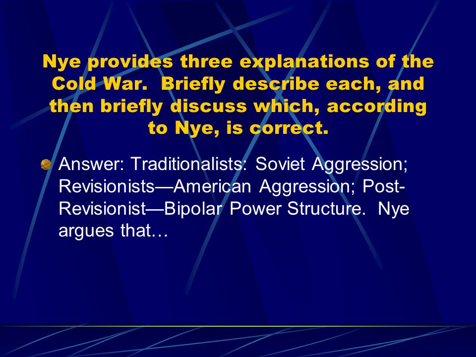 Nye provides three explanations of the Cold War. Briefly describe each, and then briefly discuss which, according to Nye, is correct. Answer: Traditio