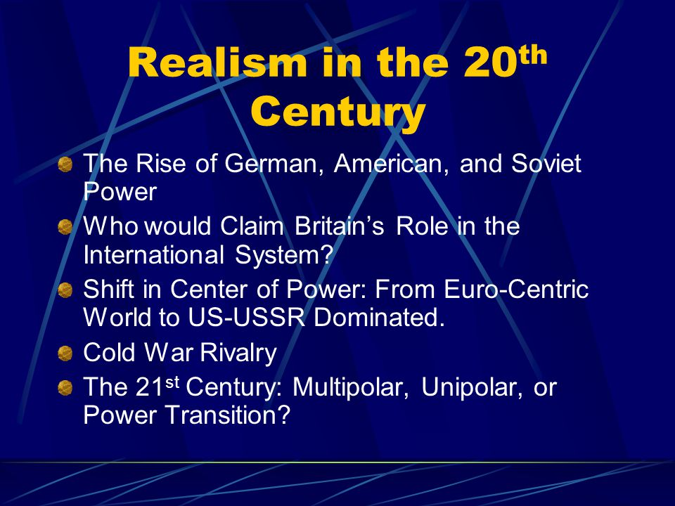 Realism in the 20 th Century The Rise of German, American, and Soviet Power Who would Claim Britain's Role in the International System? Shift in Cente