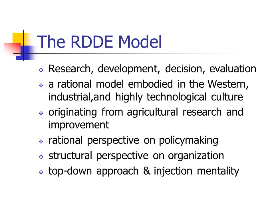 The RDDE Model  Research, development, decision, evaluation  a rational model embodied in the Western, industrial,and highly technological culture  originating from agricultural research and improvement  rational perspective on policymaking  structural perspective on organization  top-down approach & injection mentality