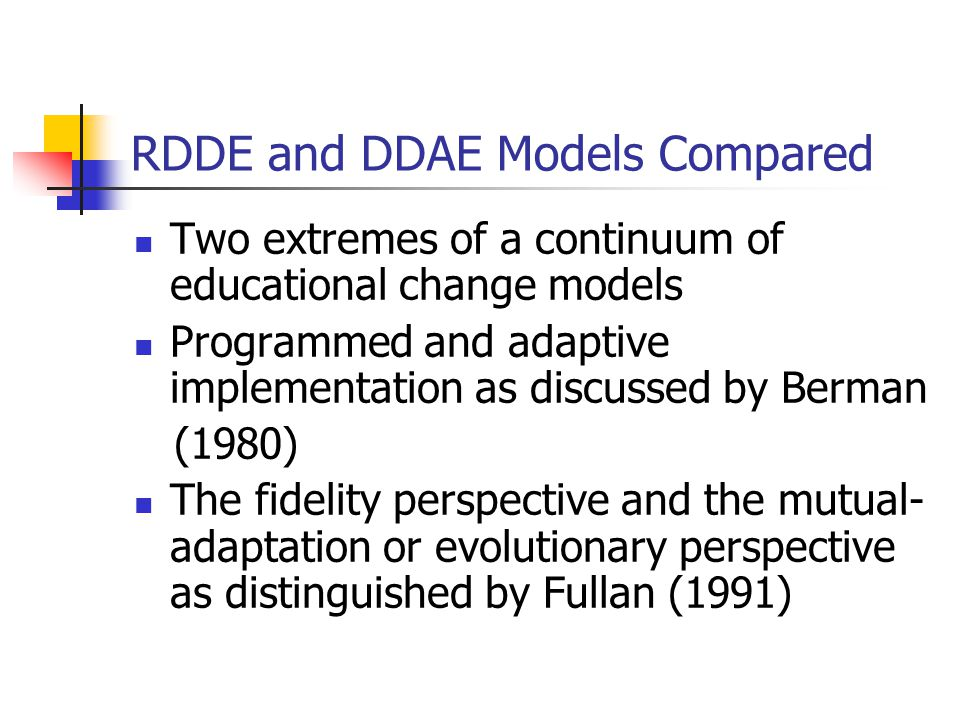RDDE and DDAE Models Compared Two extremes of a continuum of educational change models Programmed and adaptive implementation as discussed by Berman (1980) The fidelity perspective and the mutual- adaptation or evolutionary perspective as distinguished by Fullan (1991)