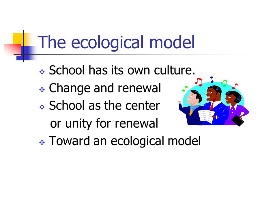 The ecological model  School has its own culture.