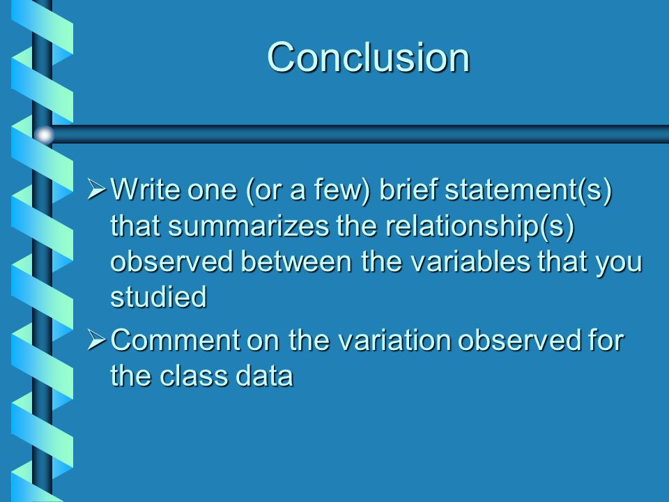 Conclusion  Write one (or a few) brief statement(s) that summarizes the relationship(s) observed between the variables that you studied  Comment on