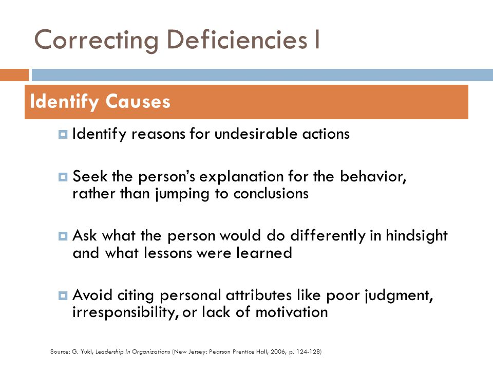 Correcting Deficiencies I  Identify reasons for undesirable actions  Seek the person's explanation for the behavior, rather than jumping to conclusions  Ask what the person would do differently in hindsight and what lessons were learned  Avoid citing personal attributes like poor judgment, irresponsibility, or lack of motivation Identify Causes Source: G.
