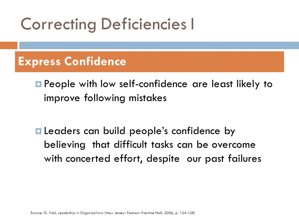 Correcting Deficiencies I  People with low self-confidence are least likely to improve following mistakes  Leaders can build people's confidence by believing that difficult tasks can be overcome with concerted effort, despite our past failures Express Confidence Source: G.