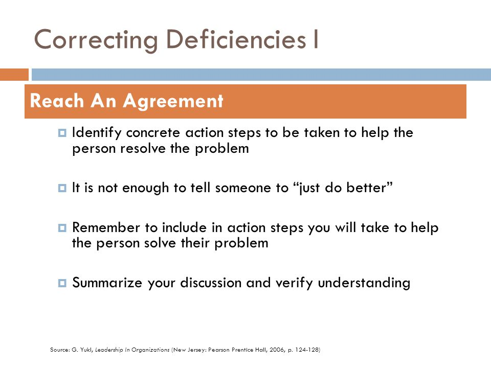 Correcting Deficiencies I  Identify concrete action steps to be taken to help the person resolve the problem  It is not enough to tell someone to just do better  Remember to include in action steps you will take to help the person solve their problem  Summarize your discussion and verify understanding Reach An Agreement Source: G.