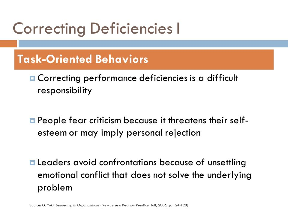 Correcting Deficiencies I  Correcting performance deficiencies is a difficult responsibility  People fear criticism because it threatens their self- esteem or may imply personal rejection  Leaders avoid confrontations because of unsettling emotional conflict that does not solve the underlying problem Task-Oriented Behaviors Source: G.