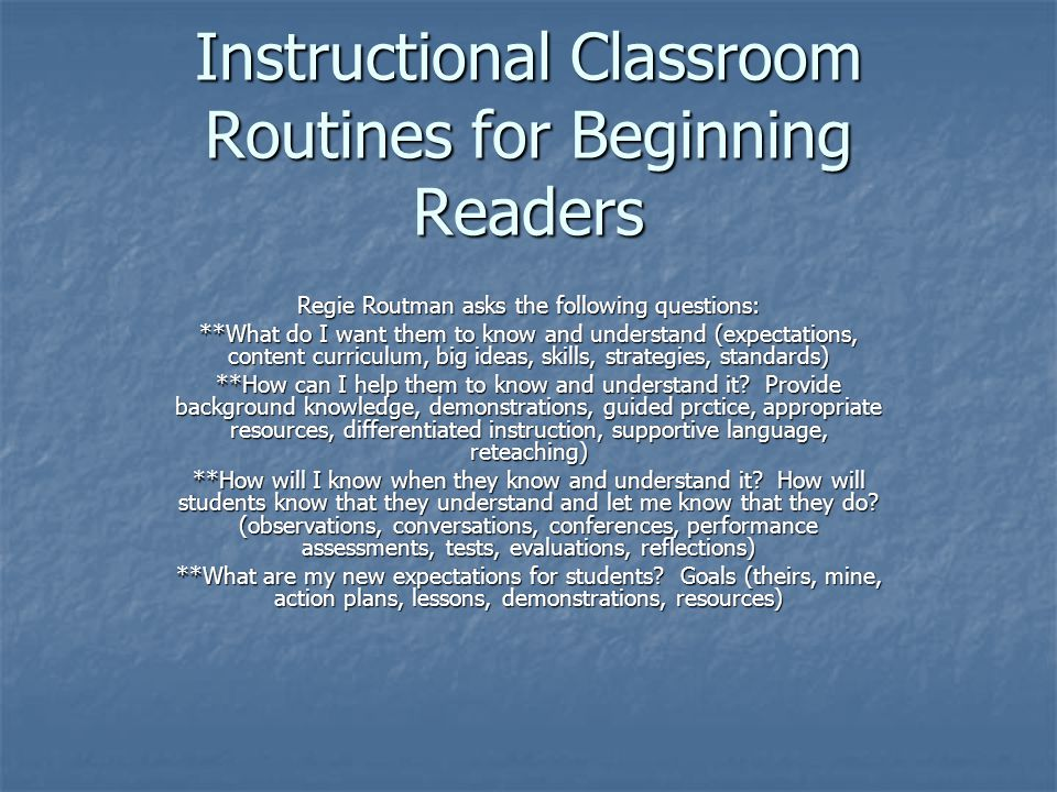 Instructional Classroom Routines for Beginning Readers Regie Routman asks the following questions: **What do I want them to know and understand (expec