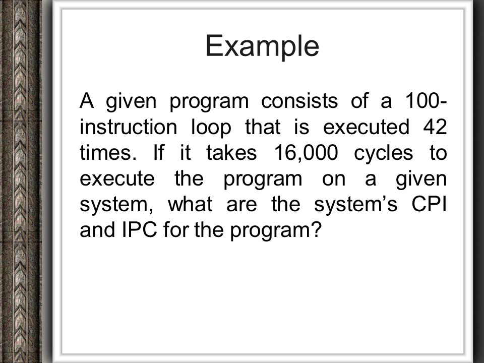 Solution Total number of instructions executed =100 x 42 = 4,200 It takes 16,000 cycle to execute the program.