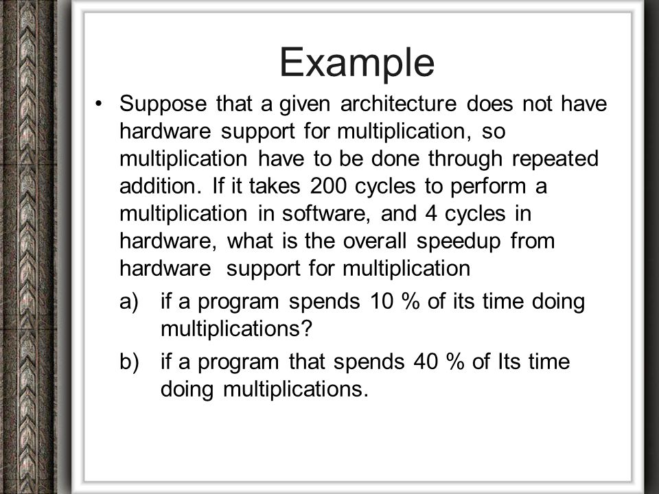 Solution In both cases, speedup when multiplication hardware is used = 200/4 = 50 (ratio of time to do a multiplication without the hardware to time with the hardware) a) Overall Speed up of a System = 1/ [( fraction unused) +( fraction used) / ( speed up) ] = 1/ [( 0.9) +( 0.1) / (50) ] = 1.11 b)Overall Speed up of a System = = 1/ [( 0.6) +( 0.4) / (50) ] = 1.64