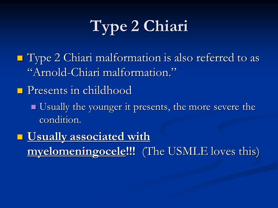 Type 2 Chiari Type 2 Chiari malformation is also referred to as Arnold-Chiari malformation. Type 2 Chiari malformation is also referred to as Arnold-Chiari malformation. Presents in childhood Presents in childhood Usually the younger it presents, the more severe the condition.