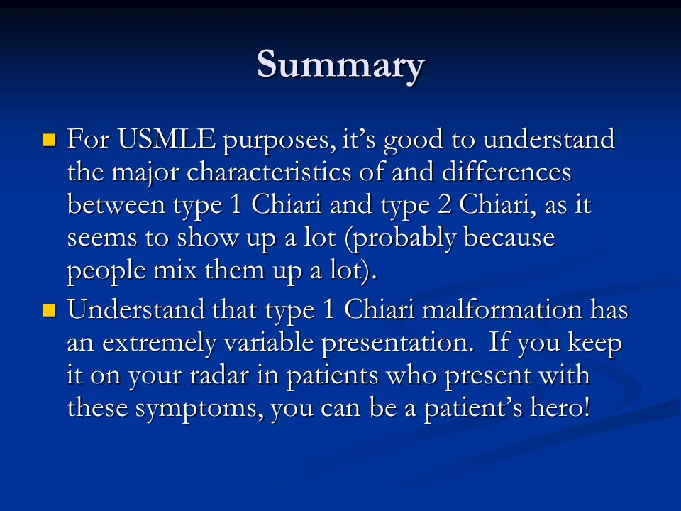 Summary For USMLE purposes, it's good to understand the major characteristics of and differences between type 1 Chiari and type 2 Chiari, as it seems to show up a lot (probably because people mix them up a lot).