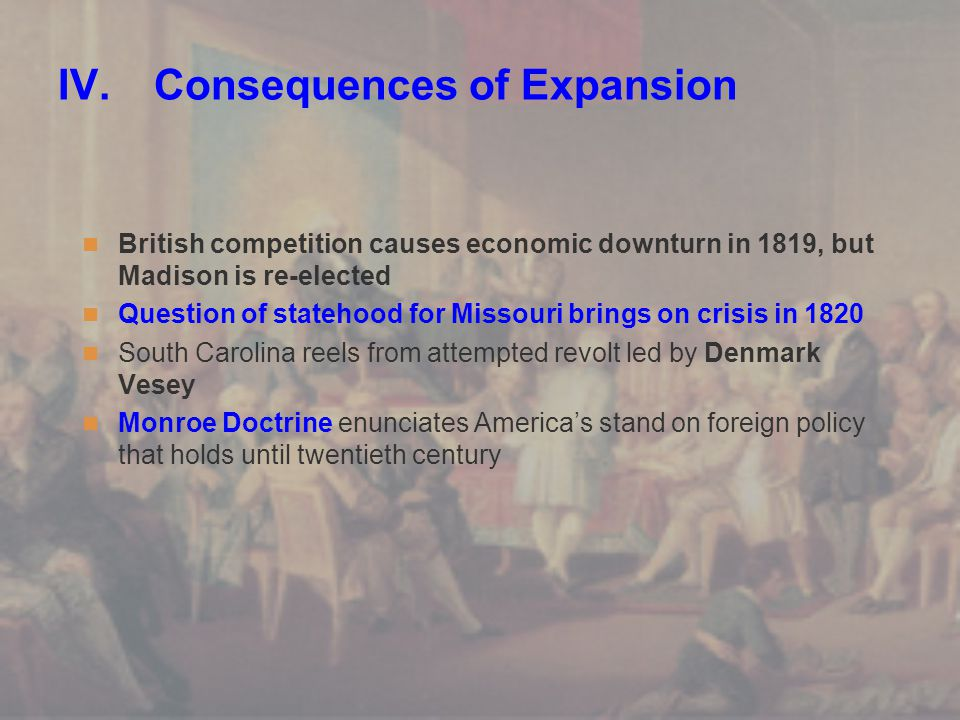 IV.Consequences of Expansion British competition causes economic downturn in 1819, but Madison is re-elected Question of statehood for Missouri brings