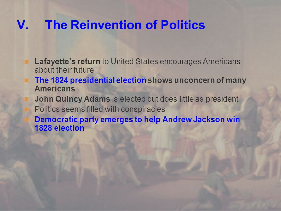 V.The Reinvention of Politics Lafayette's return to United States encourages Americans about their future The 1824 presidential election shows unconce