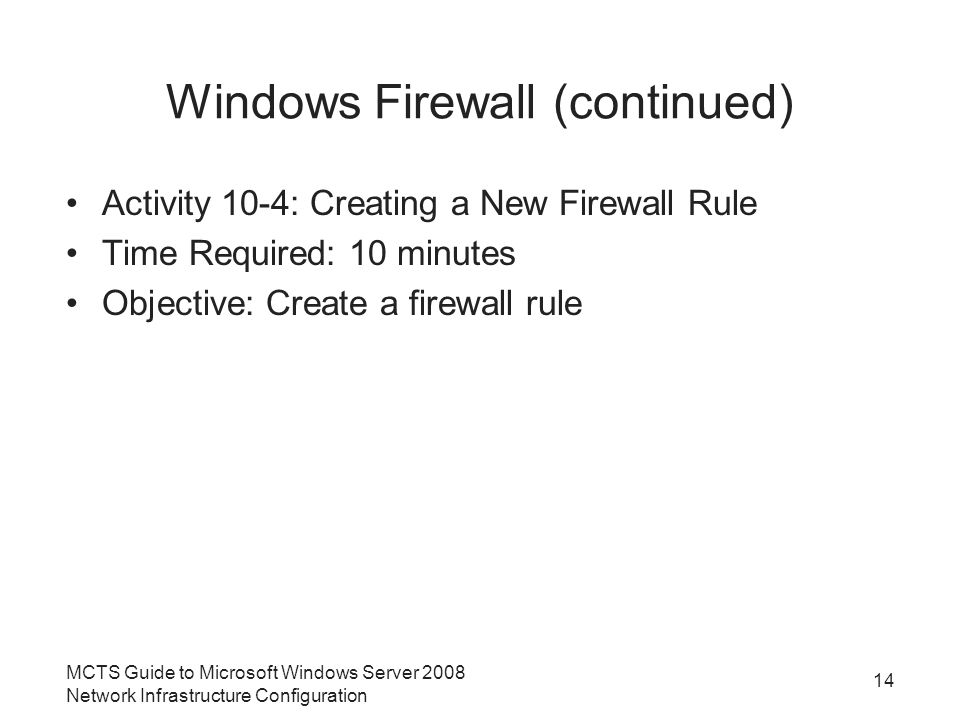Windows Firewall (continued) Activity 10-4: Creating a New Firewall Rule Time Required: 10 minutes Objective: Create a firewall rule MCTS Guide to Microsoft Windows Server 2008 Network Infrastructure Configuration 14