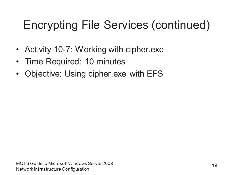 Encrypting File Services (continued) Activity 10-7: Working with cipher.exe Time Required: 10 minutes Objective: Using cipher.exe with EFS MCTS Guide to Microsoft Windows Server 2008 Network Infrastructure Configuration 19
