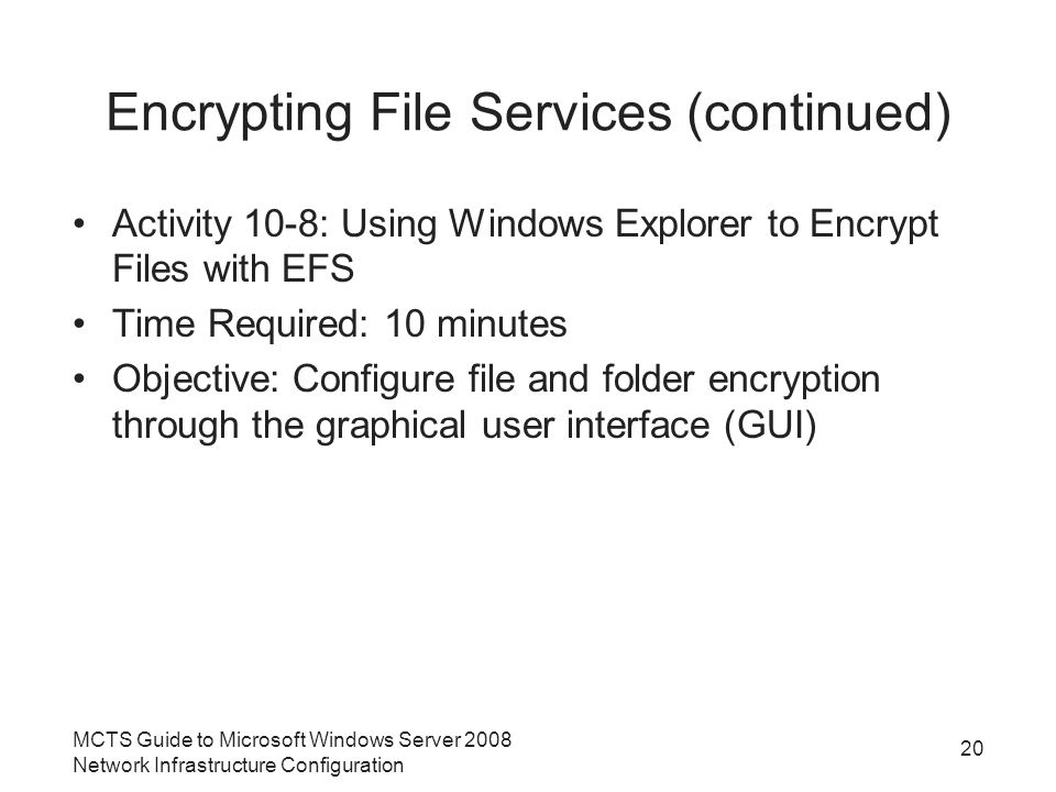Encrypting File Services (continued) Activity 10-8: Using Windows Explorer to Encrypt Files with EFS Time Required: 10 minutes Objective: Configure file and folder encryption through the graphical user interface (GUI) MCTS Guide to Microsoft Windows Server 2008 Network Infrastructure Configuration 20
