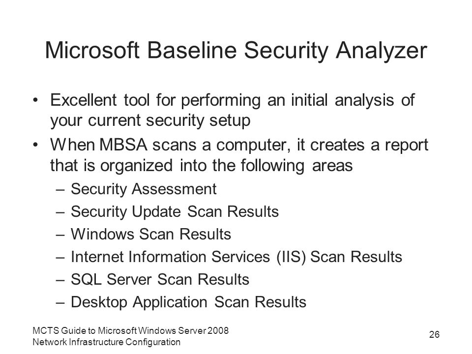 Microsoft Baseline Security Analyzer Excellent tool for performing an initial analysis of your current security setup When MBSA scans a computer, it creates a report that is organized into the following areas –Security Assessment –Security Update Scan Results –Windows Scan Results –Internet Information Services (IIS) Scan Results –SQL Server Scan Results –Desktop Application Scan Results MCTS Guide to Microsoft Windows Server 2008 Network Infrastructure Configuration 26