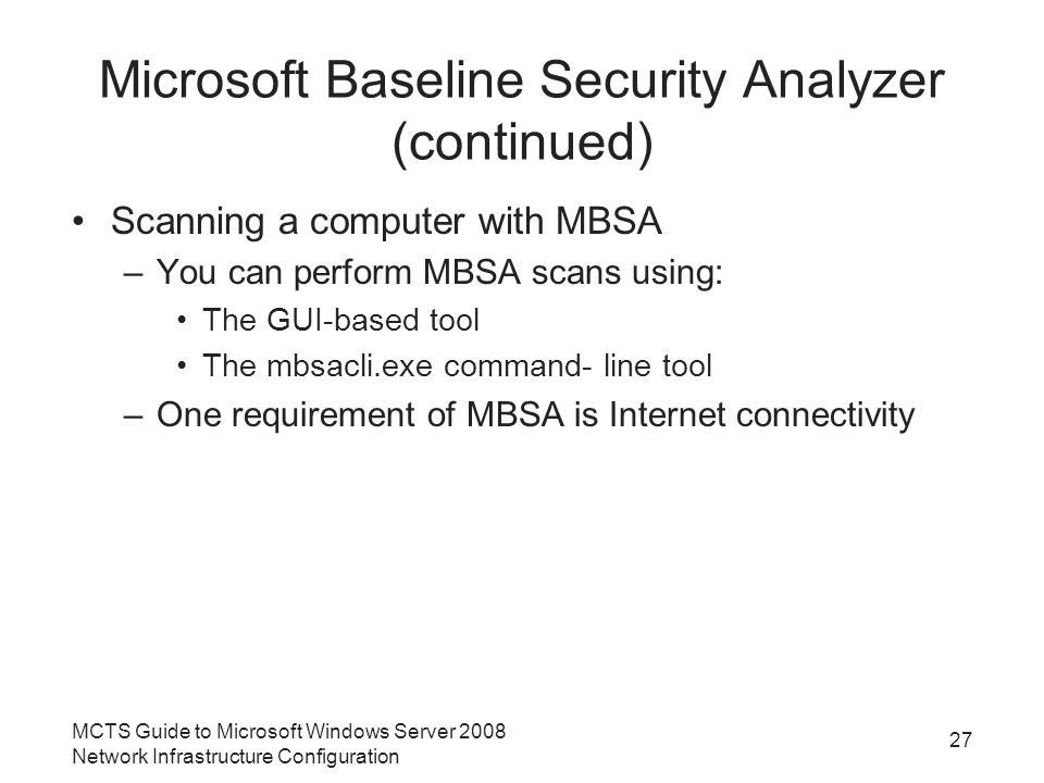 Microsoft Baseline Security Analyzer (continued) Scanning a computer with MBSA –You can perform MBSA scans using: The GUI-based tool The mbsacli.exe command- line tool –One requirement of MBSA is Internet connectivity MCTS Guide to Microsoft Windows Server 2008 Network Infrastructure Configuration 27