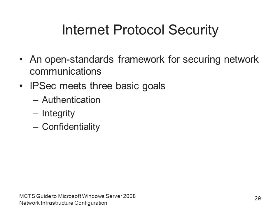 Internet Protocol Security An open-standards framework for securing network communications IPSec meets three basic goals –Authentication –Integrity –Confidentiality MCTS Guide to Microsoft Windows Server 2008 Network Infrastructure Configuration 29