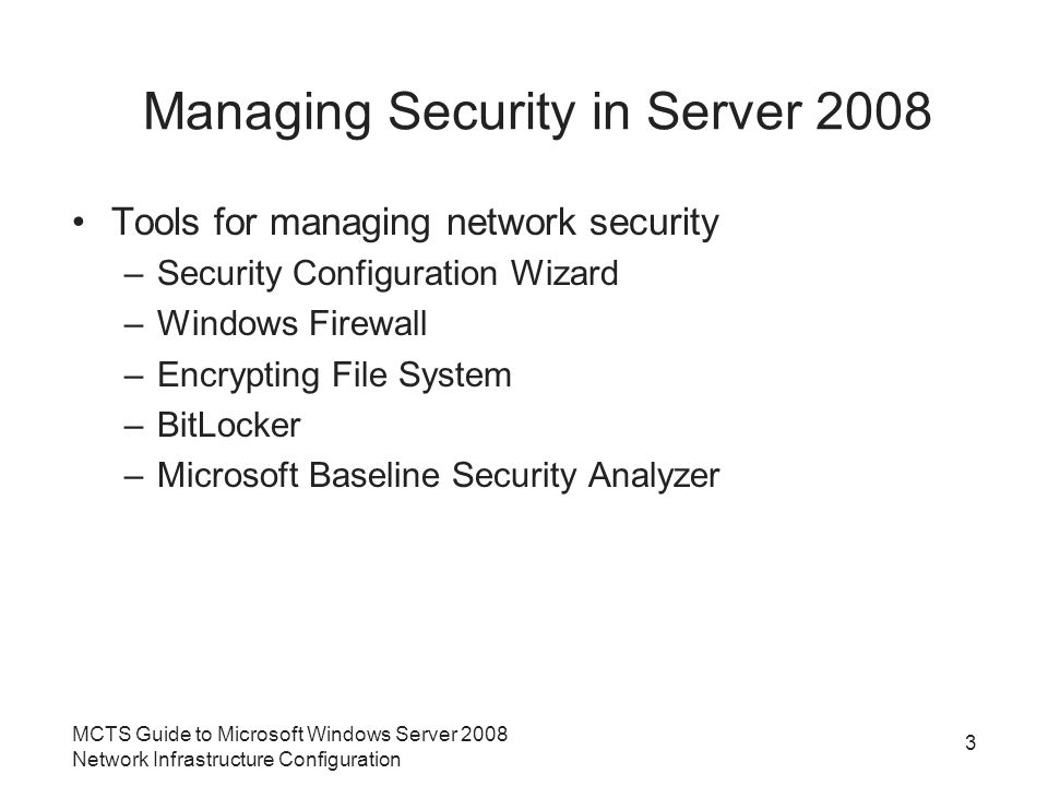Managing Security in Server 2008 Tools for managing network security –Security Configuration Wizard –Windows Firewall –Encrypting File System –BitLocker –Microsoft Baseline Security Analyzer MCTS Guide to Microsoft Windows Server 2008 Network Infrastructure Configuration 3