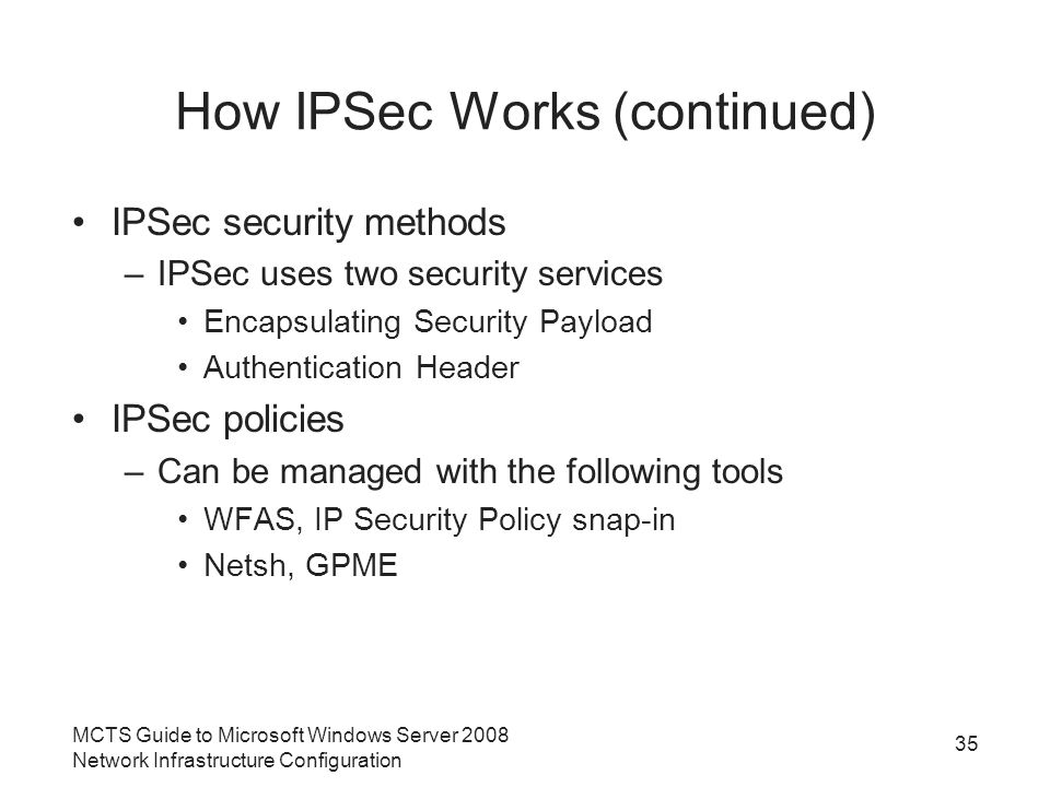 How IPSec Works (continued) IPSec security methods –IPSec uses two security services Encapsulating Security Payload Authentication Header IPSec policies –Can be managed with the following tools WFAS, IP Security Policy snap-in Netsh, GPME MCTS Guide to Microsoft Windows Server 2008 Network Infrastructure Configuration 35