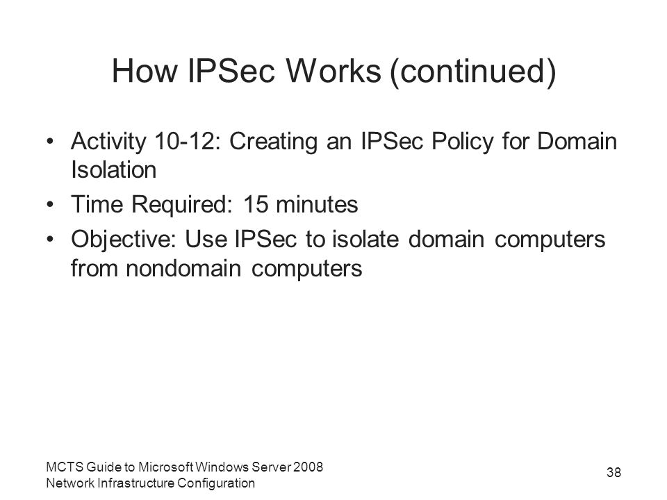 How IPSec Works (continued) Activity 10-12: Creating an IPSec Policy for Domain Isolation Time Required: 15 minutes Objective: Use IPSec to isolate domain computers from nondomain computers MCTS Guide to Microsoft Windows Server 2008 Network Infrastructure Configuration 38