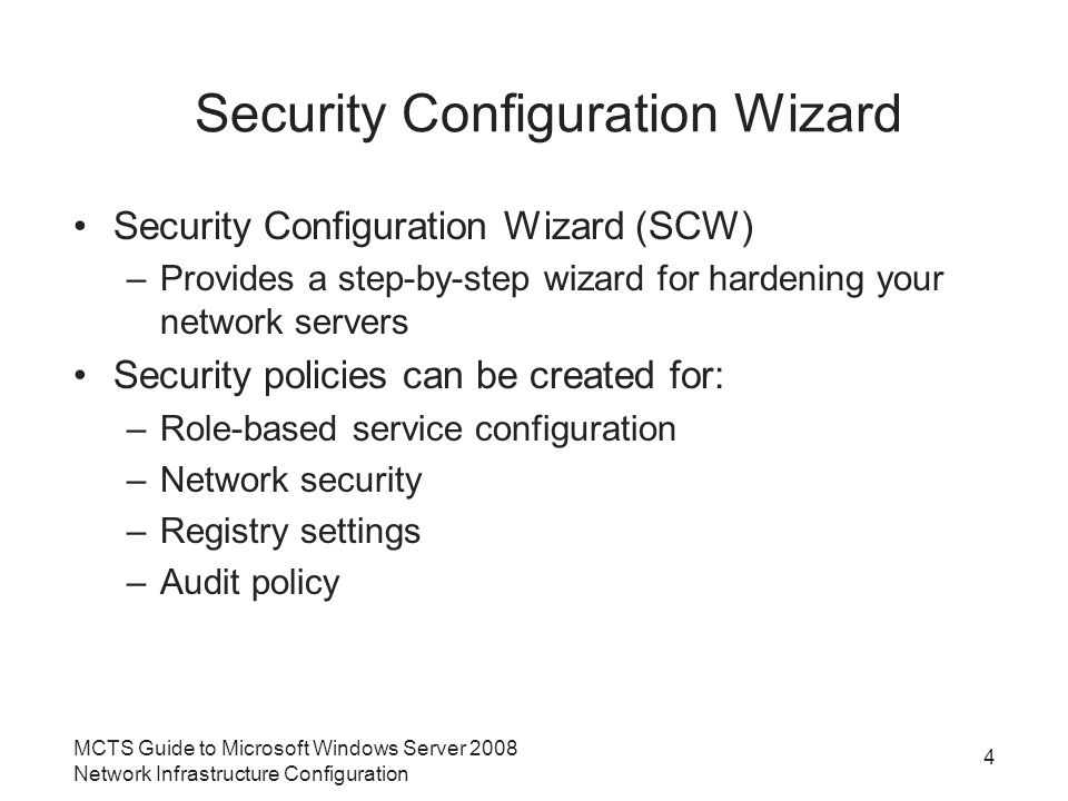 Security Configuration Wizard Security Configuration Wizard (SCW) –Provides a step-by-step wizard for hardening your network servers Security policies can be created for: –Role-based service configuration –Network security –Registry settings –Audit policy MCTS Guide to Microsoft Windows Server 2008 Network Infrastructure Configuration 4