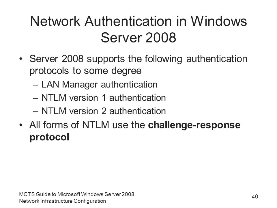 Network Authentication in Windows Server 2008 Server 2008 supports the following authentication protocols to some degree –LAN Manager authentication –NTLM version 1 authentication –NTLM version 2 authentication All forms of NTLM use the challenge-response protocol MCTS Guide to Microsoft Windows Server 2008 Network Infrastructure Configuration 40
