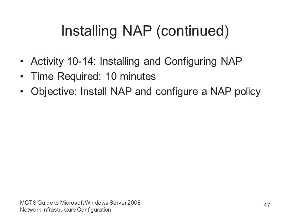 Installing NAP (continued) Activity 10-14: Installing and Configuring NAP Time Required: 10 minutes Objective: Install NAP and configure a NAP policy MCTS Guide to Microsoft Windows Server 2008 Network Infrastructure Configuration 47