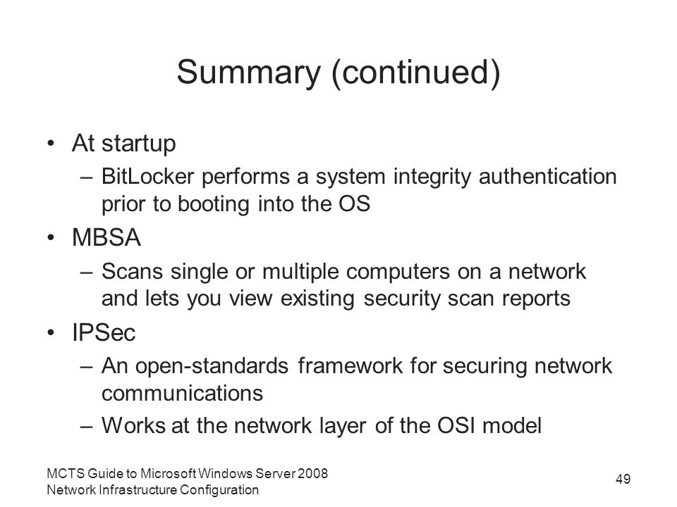Summary (continued) At startup –BitLocker performs a system integrity authentication prior to booting into the OS MBSA –Scans single or multiple computers on a network and lets you view existing security scan reports IPSec –An open-standards framework for securing network communications –Works at the network layer of the OSI model MCTS Guide to Microsoft Windows Server 2008 Network Infrastructure Configuration 49