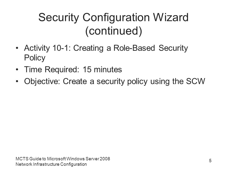 Security Configuration Wizard (continued) Activity 10-1: Creating a Role-Based Security Policy Time Required: 15 minutes Objective: Create a security policy using the SCW MCTS Guide to Microsoft Windows Server 2008 Network Infrastructure Configuration 5